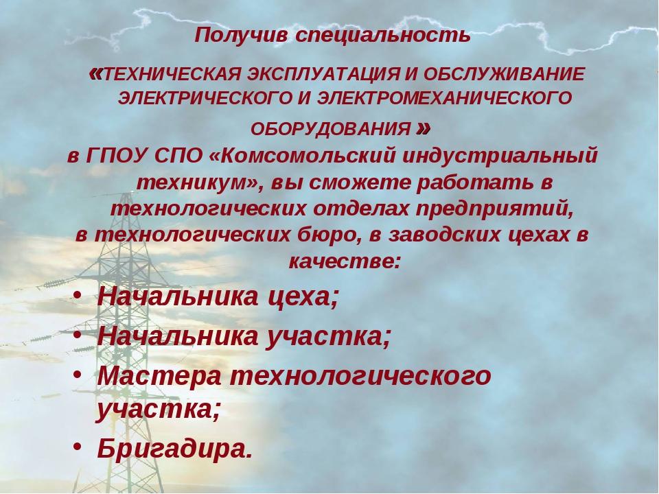 Получив специальность «ТЕХНИЧЕСКАЯ ЭКСПЛУАТАЦИЯ И ОБСЛУЖИВАНИЕ ЭЛЕКТРИЧЕСКОГО...