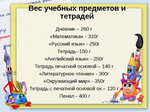 Дневник – 260 г «Математика» - 310г «Русский язык» - 250г Тетрадь -150 г «Анг