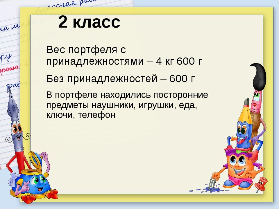 2 класс Вес портфеля с принадлежностями – 4 кг 600 г Без принадлежностей – 6...