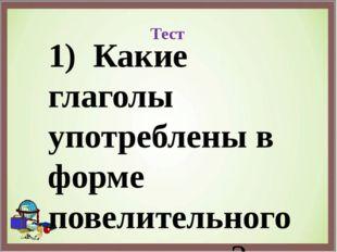 Тест 1) Какие глаголы употреблены в форме повелительного наклонения? а) нама
