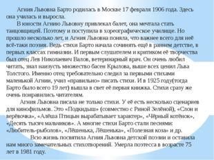 Агния Львовна Барто родилась в Москве 17 февраля 1906 года. Здесь она училас