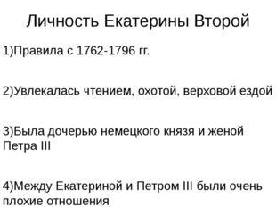 Личность Екатерины Второй 1)Правила с 1762-1796 гг. 2)Увлекалась чтением, охо