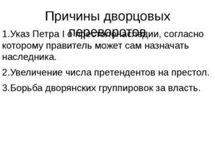 Причины дворцовых переворотов 1.Указ Петра I о престолонаследии, согласно кот