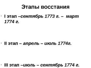 Этапы восстания I этап –сентябрь 1773 г. – март 1774 г. II этап – апрель – ию
