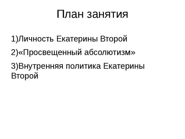 План занятия 1)Личность Екатерины Второй 2)«Просвещенный абсолютизм» 3)Внутре...