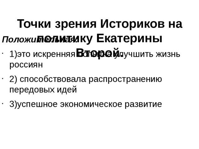 Точки зрения Историков на политику Екатерины Второй. Положительная: 1)это ис...