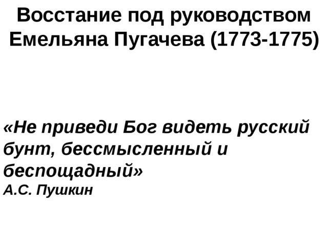 Восстание под руководством Емельяна Пугачева (1773-1775) «Не приведи Бог виде...
