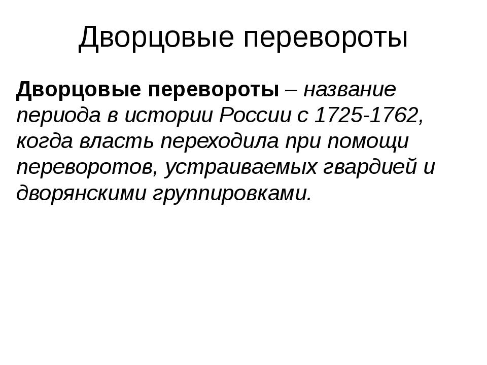 Дворцовые перевороты Дворцовые перевороты – название периода в истории России...