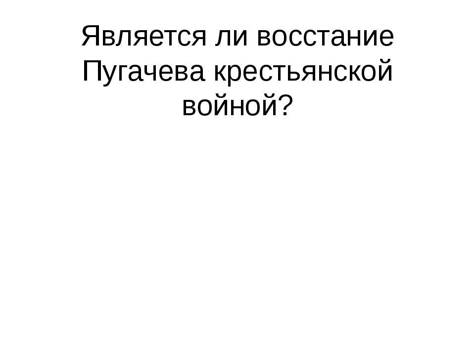 Является ли восстание Пугачева крестьянской войной?