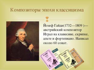 Композиторы эпохи классицизма Йозеф Гайдн(1732—1809 )— австрийский композитор