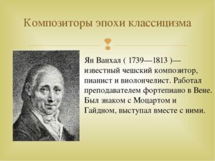 Композиторы эпохи классицизма Ян Ванхал ( 1739—1813 )—известный чешский компо