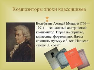 Композиторы эпохи классицизма Вольфганг Амадей Моцарт(1756—1791)— гениальный