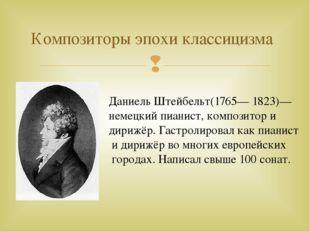 Композиторы эпохи классицизма Даниель Штейбельт(1765— 1823)— немецкий пианист