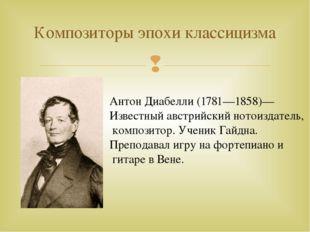 Композиторы эпохи классицизма Антон Диабелли (1781—1858)— Известный австрийск