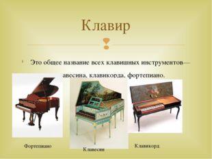 Это общее название всех клавишных инструментов—клавесина, клавикорда, фортепи