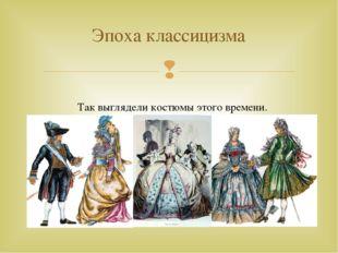 Эпоха классицизма Так выглядели костюмы этого времени. 