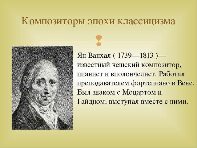Композиторы эпохи классицизма Ян Ванхал ( 1739—1813 )—известный чешский компо...