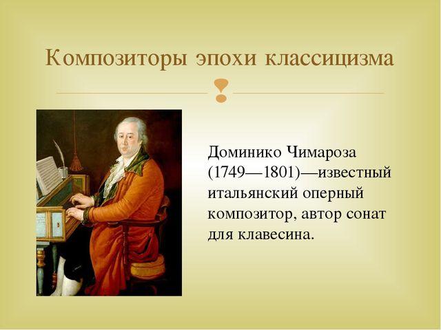 Композиторы эпохи классицизма Доминико Чимароза (1749—1801)—известный итальян...