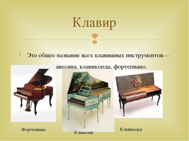 Это общее название всех клавишных инструментов—клавесина, клавикорда, фортепи...
