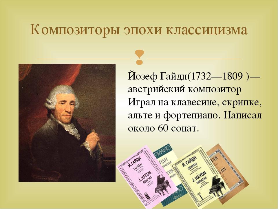Композиторы эпохи классицизма Йозеф Гайдн(1732—1809 )— австрийский композитор...