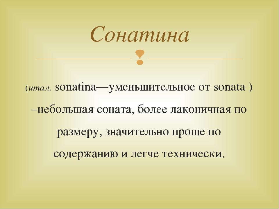 (итал. sonatina—уменьшительное от sonata ) –небольшая соната, более лаконична...