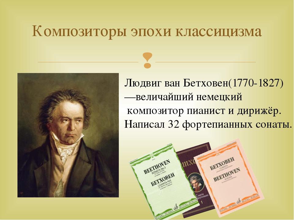 Композиторы эпохи классицизма Людвиг ван Бетховен(1770-1827) —величайший неме...