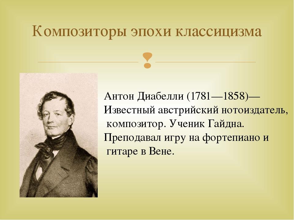 Композиторы эпохи классицизма Антон Диабелли (1781—1858)— Известный австрийск...