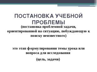ПОСТАНОВКА УЧЕБНОЙ ПРОБЛЕМЫ (постановка проблемной задачи, ориентированной на