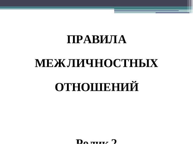 ПРАВИЛА МЕЖЛИЧНОСТНЫХ ОТНОШЕНИЙ Ролик 2 Учитель: Давайте вместе предложим пра...