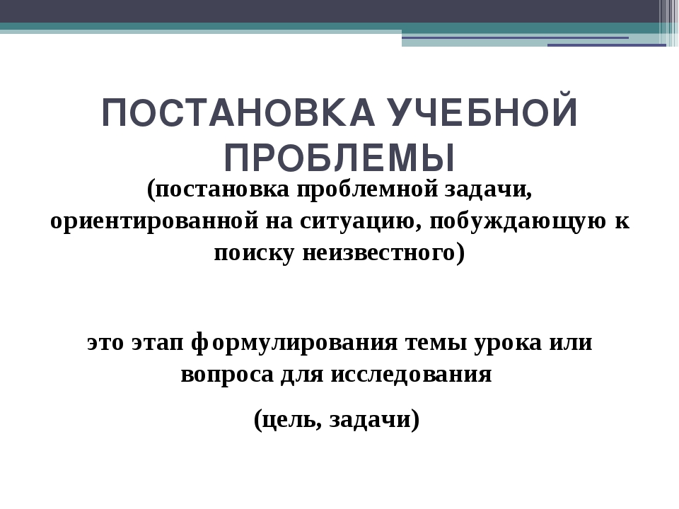 ПОСТАНОВКА УЧЕБНОЙ ПРОБЛЕМЫ (постановка проблемной задачи, ориентированной на...