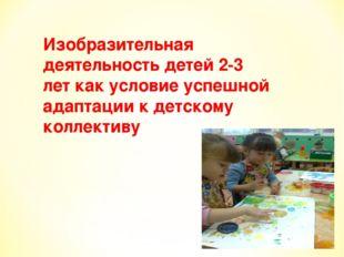 Изобразительная деятельность детей 2-3 лет как условие успешной адаптации к д