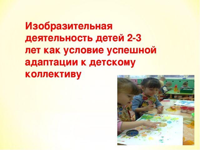 Изобразительная деятельность детей 2-3 лет как условие успешной адаптации к д...