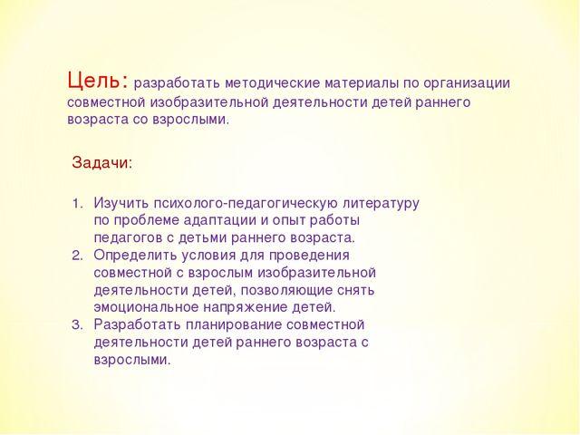 Цель: разработать методические материалы по организации совместной изобразите...