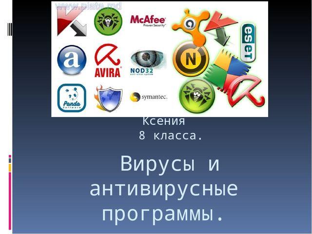 Вирусы и антивирусные программы. Презентацию сделала Костыгова Ксения 8 клас...