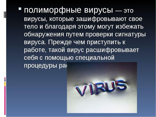 полиморфные вирусы — это вирусы, которые зашифровывают свое тело и благодаря...