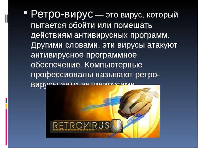 Ретро-вирус — это вирус, который пытается обойти или помешать действиям антив...