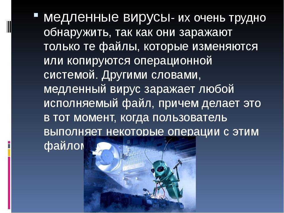 медленные вирусы- их очень трудно обнаружить, так как они заражают только те...