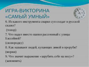 ИГРА-ВИКТОРИНА «САМЫЙ УМНЫЙ» 6. Из какого инструмента сварил суп солдат в рус