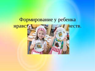 Формирование у ребенка нравственно-волевых качеств.