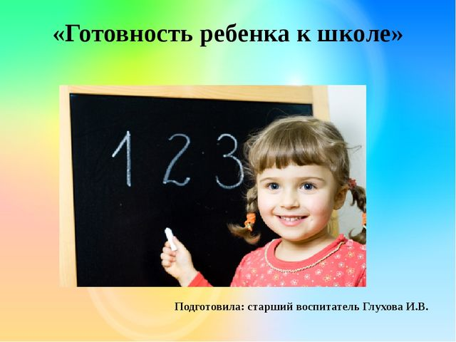 «Готовность ребенка к школе» Подготовила: старший воспитатель Глухова И.В.