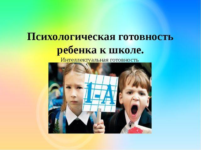 Психологическая готовность ребенка к школе. Интеллектуальная готовность Личн...
