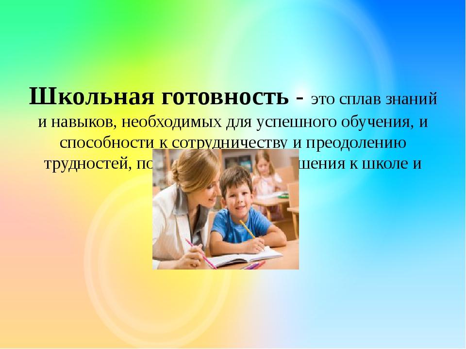 Школьная готовность - это сплав знаний и навыков, необходимых для успешного...