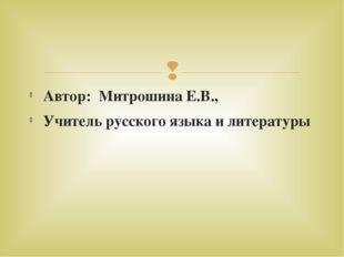 Автор: Митрошина Е.В., Учитель русского языка и литературы 