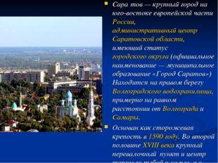 Сара́тов— крупный город на юго-востоке европейской части России, администрат