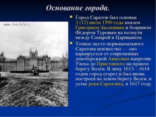 Основание города. Город Саратов был основан 2 (12) июля 1590 года князем Григ