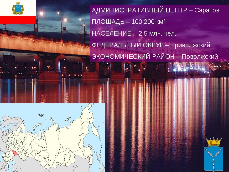 АДМИНИСТРАТИВНЫЙ ЦЕНТР – Саратов ПЛОЩАДЬ – 100 200 км² НАСЕЛЕНИЕ – 2,5 млн. ч...