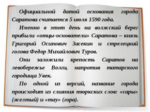 Официальной датой основания города Саратова считается 5 июля 1590 года. Именн