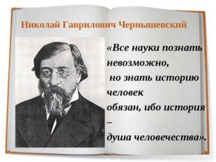 Николай Гаврилович Чернышевский «Все науки познать невозможно, но знать исто