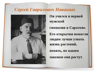 Сергей Гаврилович Навашин Он учился в первой мужской гимназии в Саратове. Его