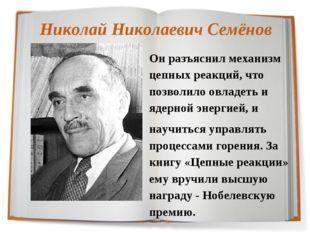 Николай Николаевич Семёнов Он разъяснил механизм цепных реакций, что позволил